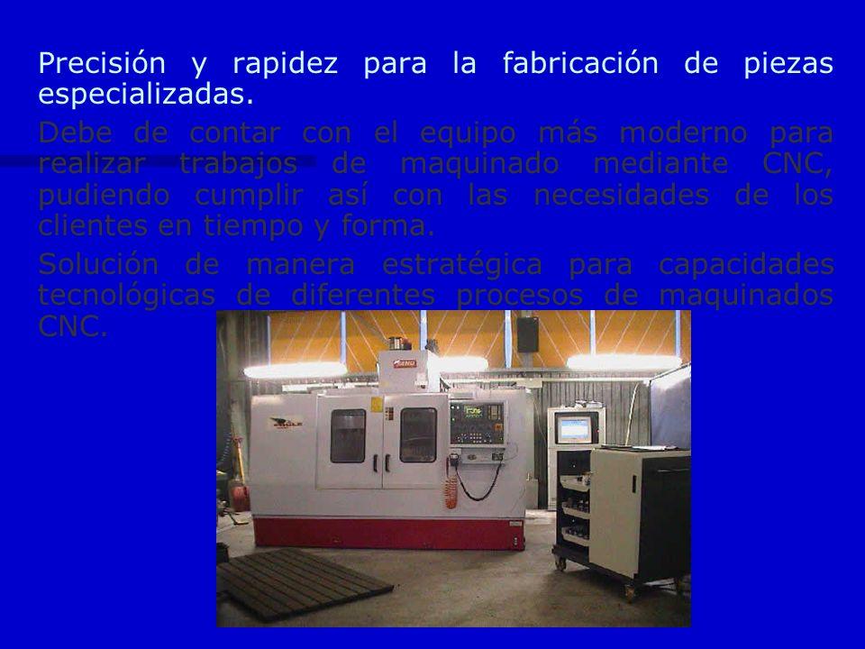 Precisión y rapidez para la fabricación de piezas especializadas. Debe de contar con el equipo más moderno para realizar trabajos de maquinado mediant