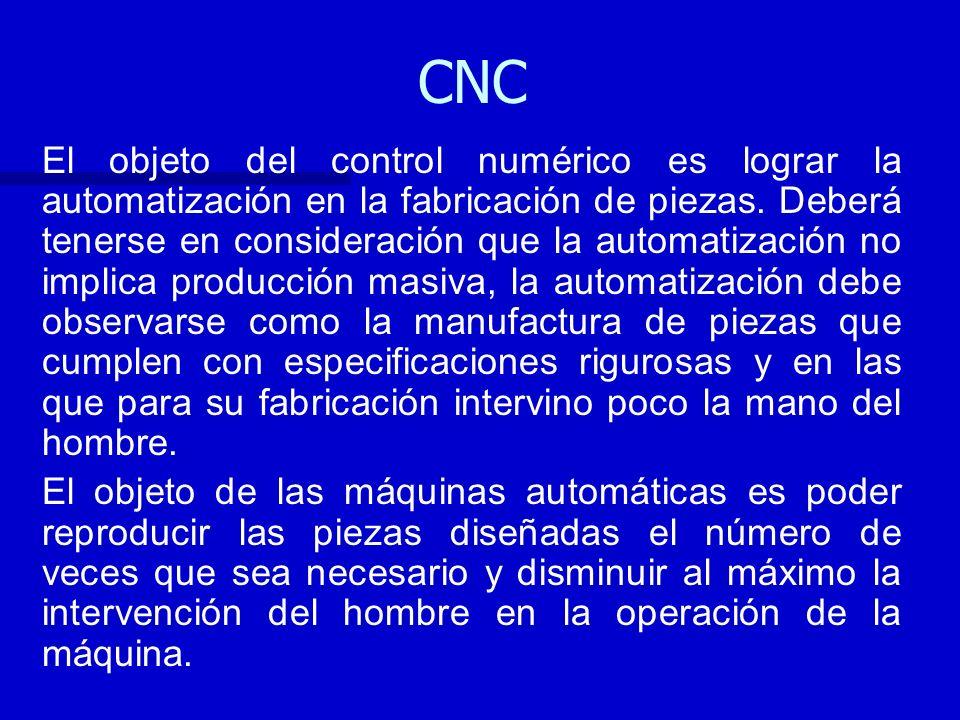 CNC El objeto del control numérico es lograr la automatización en la fabricación de piezas. Deberá tenerse en consideración que la automatización no i