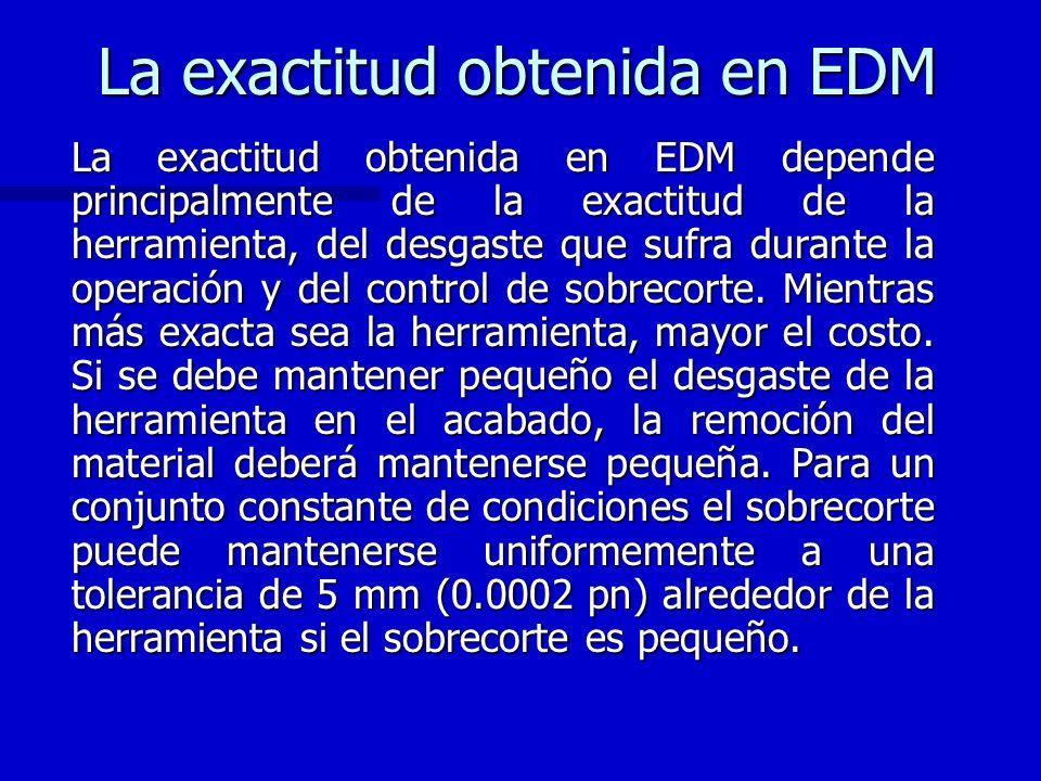 La exactitud obtenida en EDM La exactitud obtenida en EDM depende principalmente de la exactitud de la herramienta, del desgaste que sufra durante la