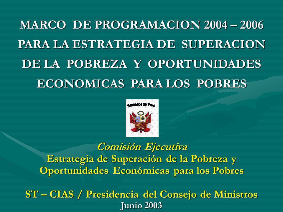 MARCO DE PROGRAMACION 2004 – 2006 PARA LA ESTRATEGIA DE SUPERACION DE LA POBREZA Y OPORTUNIDADES ECONOMICAS PARA LOS POBRES Comisión Ejecutiva Estrate