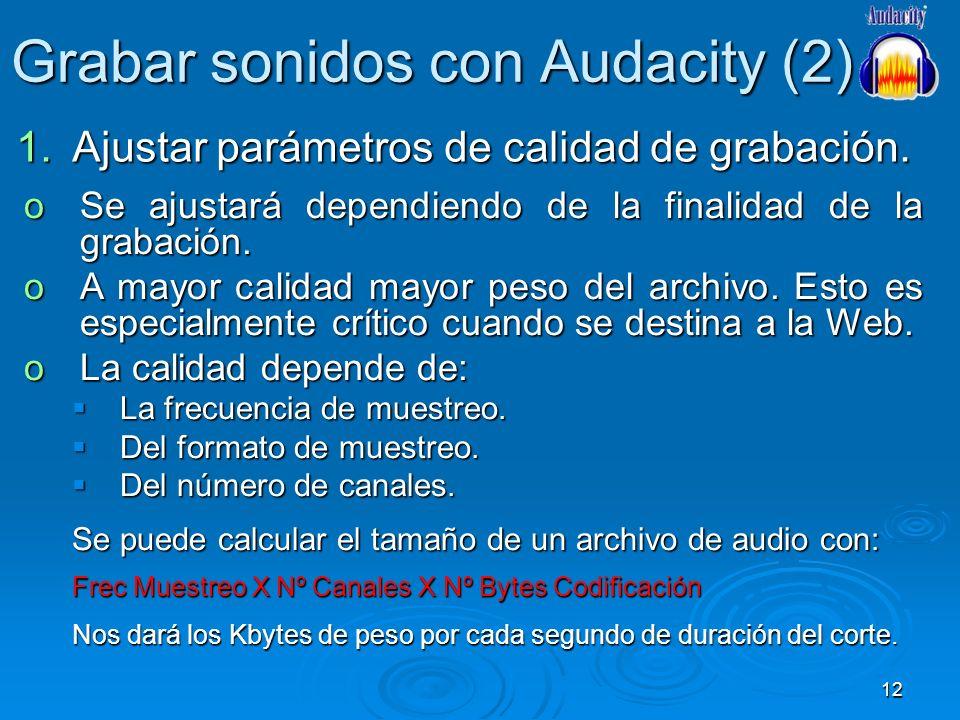 12 Grabar sonidos con Audacity (2) 1.Ajustar parámetros de calidad de grabación. oSe ajustará dependiendo de la finalidad de la grabación. oA mayor ca