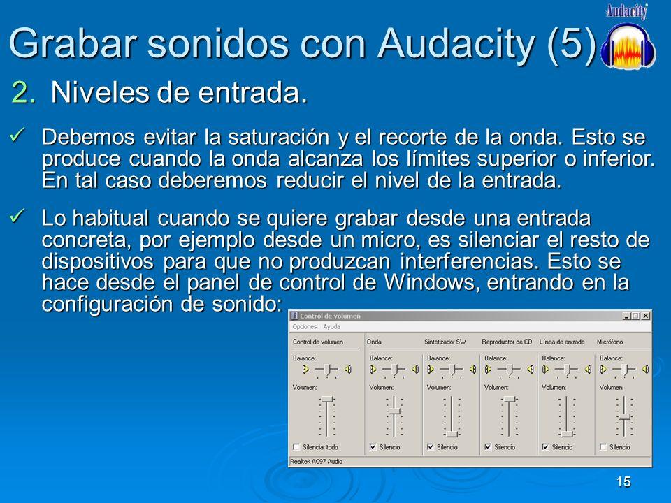 15 Grabar sonidos con Audacity (5) 2.Niveles de entrada. Debemos evitar la saturación y el recorte de la onda. Esto se produce cuando la onda alcanza