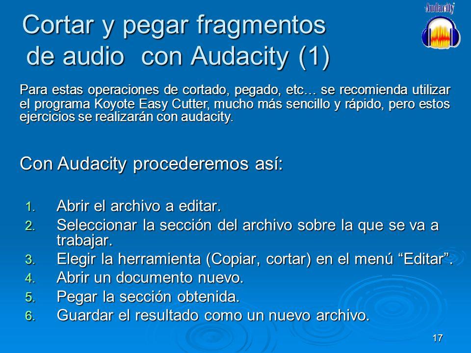 17 Cortar y pegar fragmentos de audio con Audacity (1) 1. Abrir el archivo a editar. 2. Seleccionar la sección del archivo sobre la que se va a trabaj