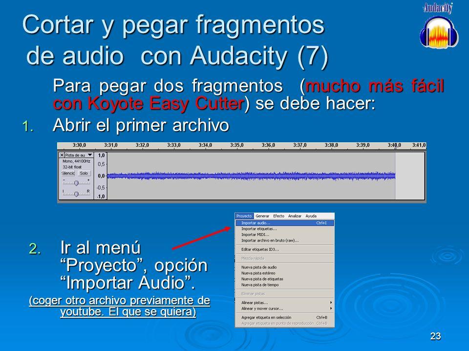 23 Cortar y pegar fragmentos de audio con Audacity (7) Para pegar dos fragmentos (mucho más fácil con Koyote Easy Cutter) se debe hacer: 1. Abrir el p