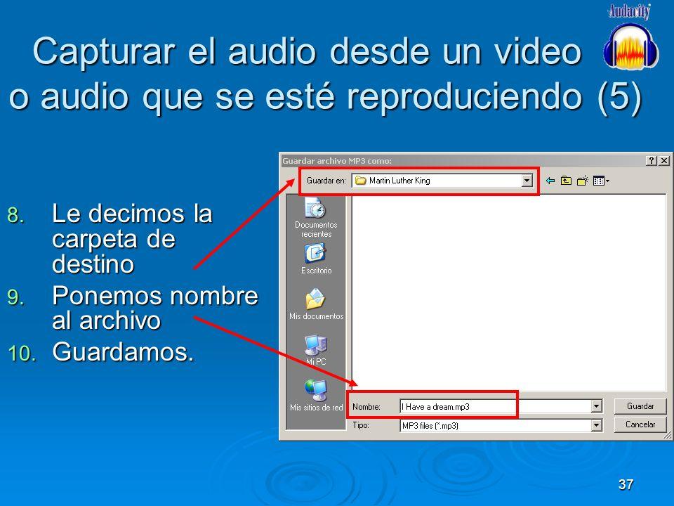 37 Capturar el audio desde un video o audio que se esté reproduciendo (5) 8. Le decimos la carpeta de destino 9. Ponemos nombre al archivo 10. Guardam