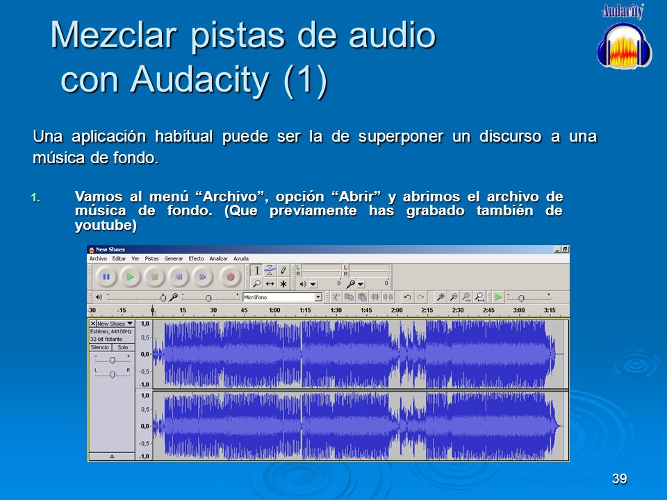 39 Mezclar pistas de audio con Audacity (1) Una aplicación habitual puede ser la de superponer un discurso a una música de fondo. 1. Vamos al menú Arc