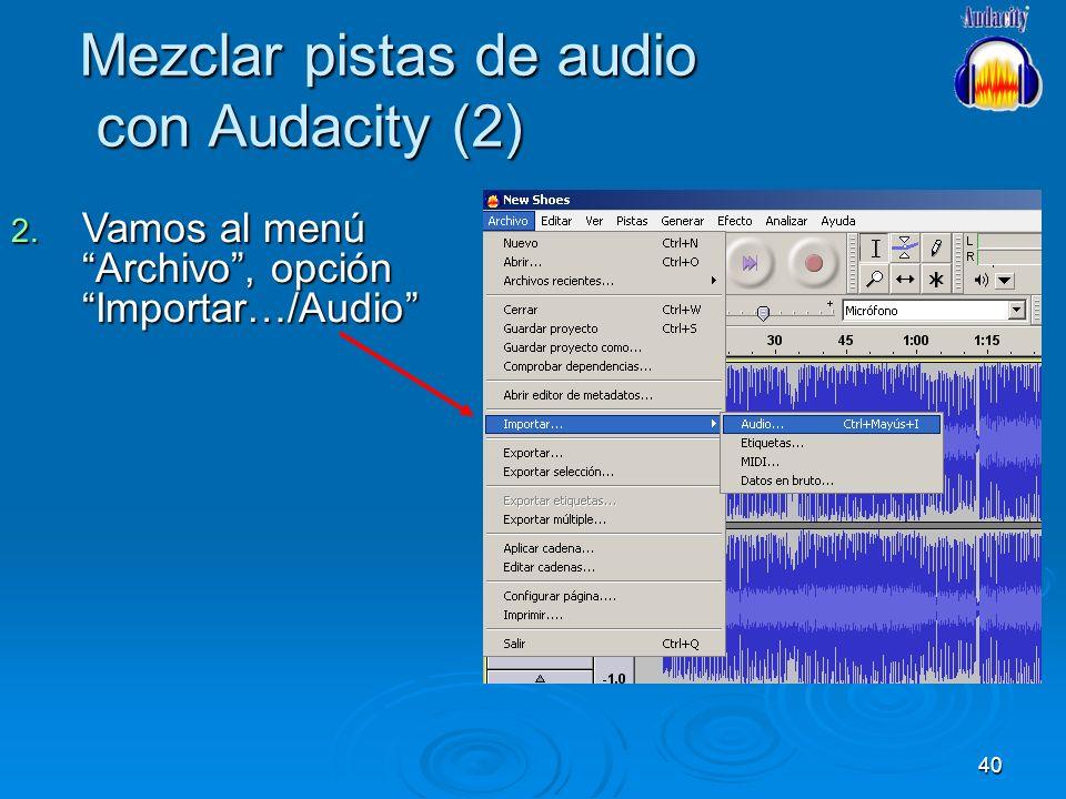 40 Mezclar pistas de audio con Audacity (2) 2. Vamos al menú Archivo, opción Importar…/Audio