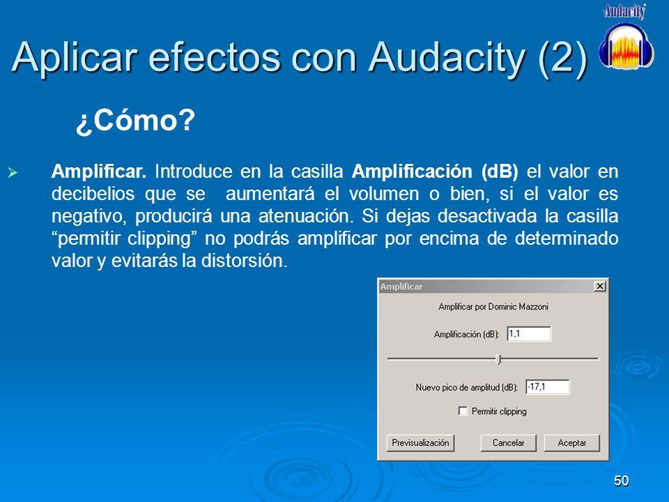50 Aplicar efectos con Audacity (2) Amplificar. Introduce en la casilla Amplificación (dB) el valor en decibelios que se aumentará el volumen o bien,