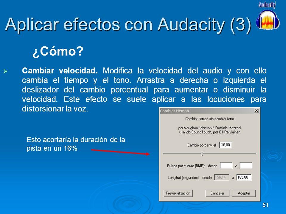 51 Aplicar efectos con Audacity (3) Cambiar velocidad. Modifica la velocidad del audio y con ello cambia el tiempo y el tono. Arrastra a derecha o izq