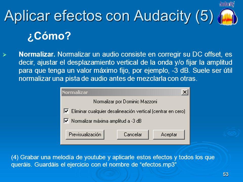 53 Aplicar efectos con Audacity (5) Normalizar. Normalizar un audio consiste en corregir su DC offset, es decir, ajustar el desplazamiento vertical de