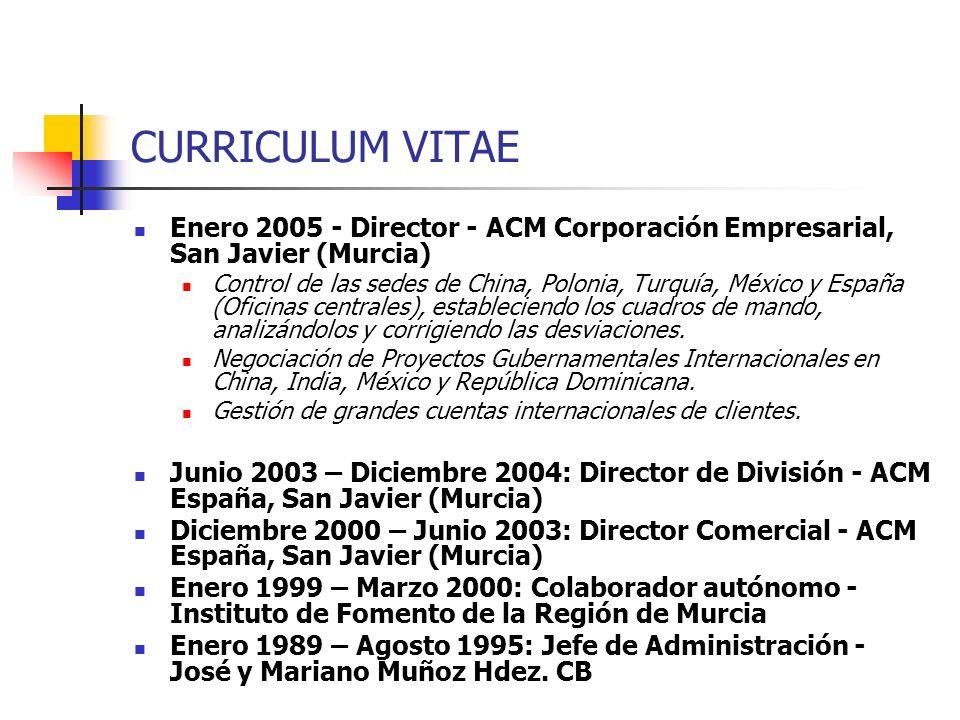 CURRICULUM VITAE Enero 2005 - Director - ACM Corporación Empresarial, San Javier (Murcia) Control de las sedes de China, Polonia, Turquía, México y Es
