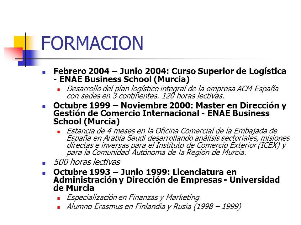 FORMACION Febrero 2004 – Junio 2004: Curso Superior de Logística - ENAE Business School (Murcia) Desarrollo del plan logístico integral de la empresa
