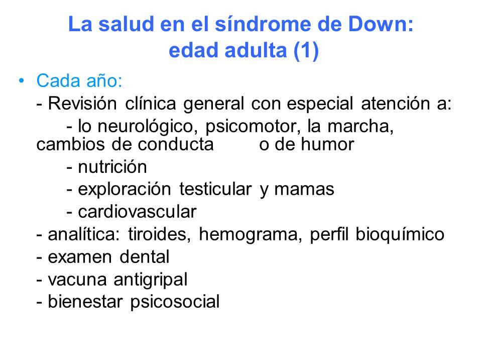 La salud en el síndrome de Down: edad adulta (1) Cada año: - Revisión clínica general con especial atención a: - lo neurológico, psicomotor, la marcha