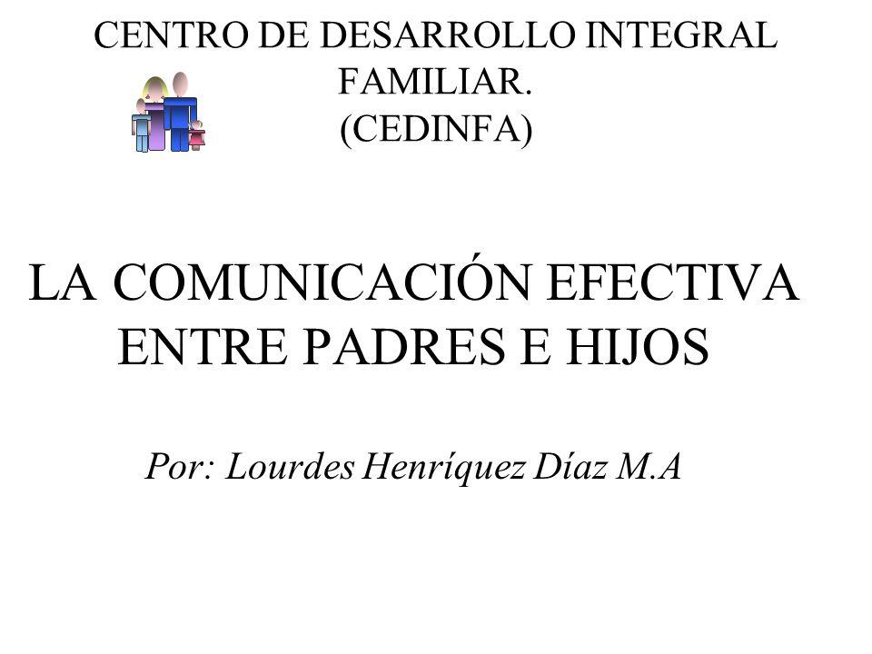 CENTRO DE DESARROLLO INTEGRAL FAMILIAR. (CEDINFA) LA COMUNICACIÓN EFECTIVA ENTRE PADRES E HIJOS Por: Lourdes Henríquez Díaz M.A