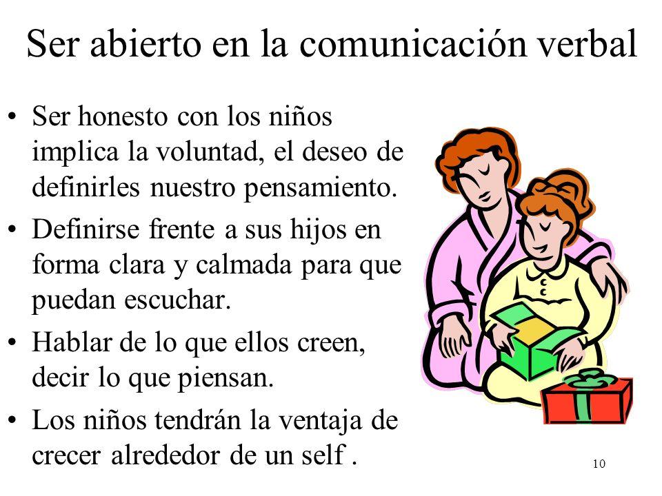 10 Ser abierto en la comunicación verbal Ser honesto con los niños implica la voluntad, el deseo de definirles nuestro pensamiento. Definirse frente a