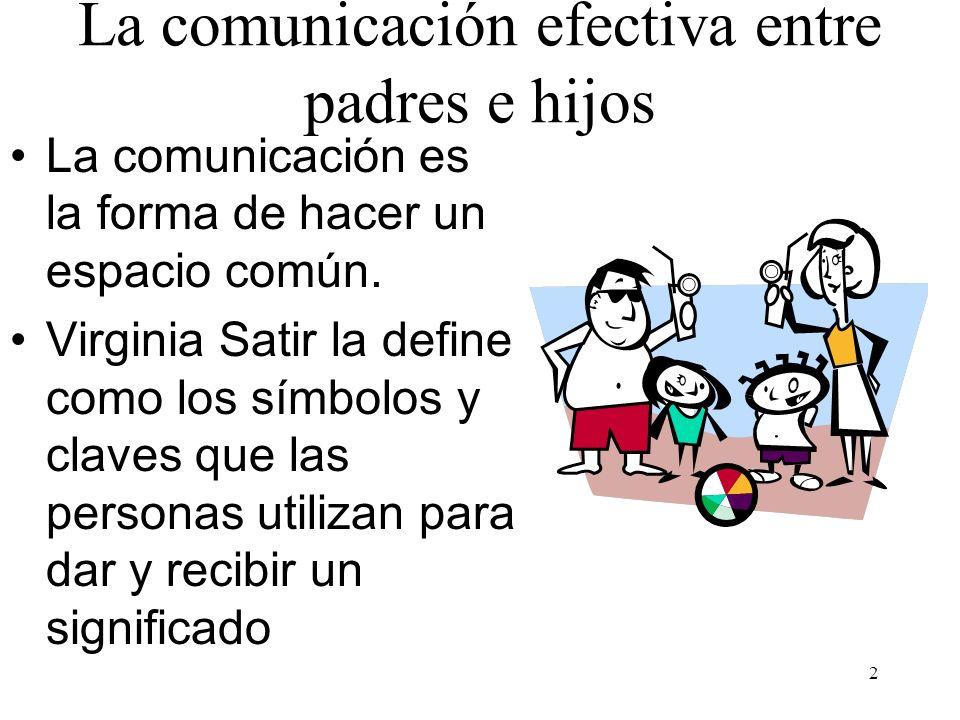 2 La comunicación efectiva entre padres e hijos La comunicación es la forma de hacer un espacio común. Virginia Satir la define como los símbolos y cl