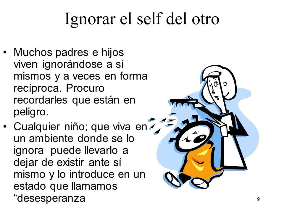 9 Ignorar el self del otro Muchos padres e hijos viven ignorándose a sí mismos y a veces en forma recíproca. Procuro recordarles que están en peligro.