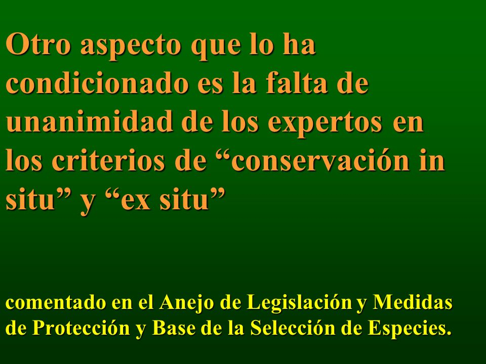 Otro aspecto que lo ha condicionado es la falta de unanimidad de los expertos en los criterios de conservación in situ y ex situ comentado en el Anejo