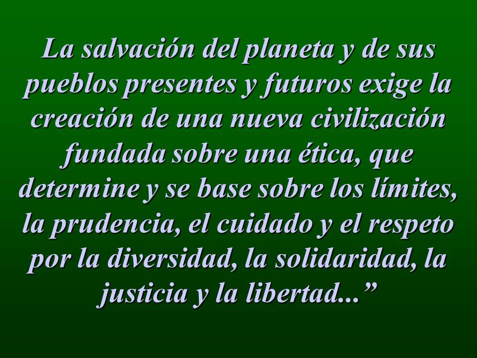 La salvación del planeta y de sus pueblos presentes y futuros exige la creación de una nueva civilización fundada sobre una ética, que determine y se