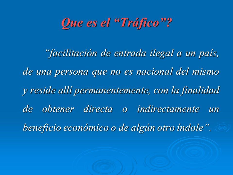 Que es el Tráfico? facilitación de entrada ilegal a un país, de una persona que no es nacional del mismo y reside allí permanentemente, con la finalid