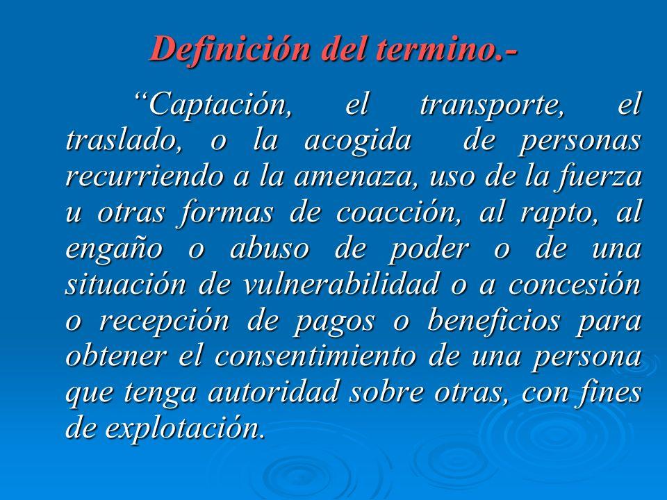 Definición del termino.- Captación, el transporte, el traslado, o la acogida de personas recurriendo a la amenaza, uso de la fuerza u otras formas de