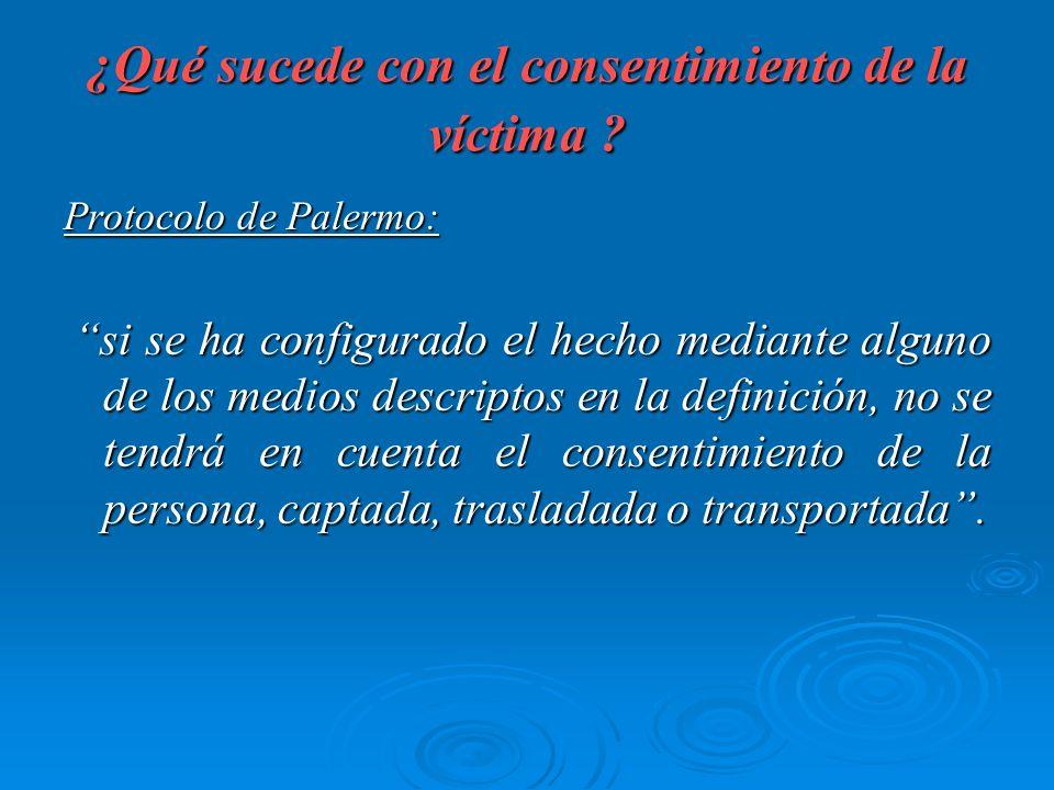 ¿Qué sucede con el consentimiento de la víctima ? Protocolo de Palermo: si se ha configurado el hecho mediante alguno de los medios descriptos en la d