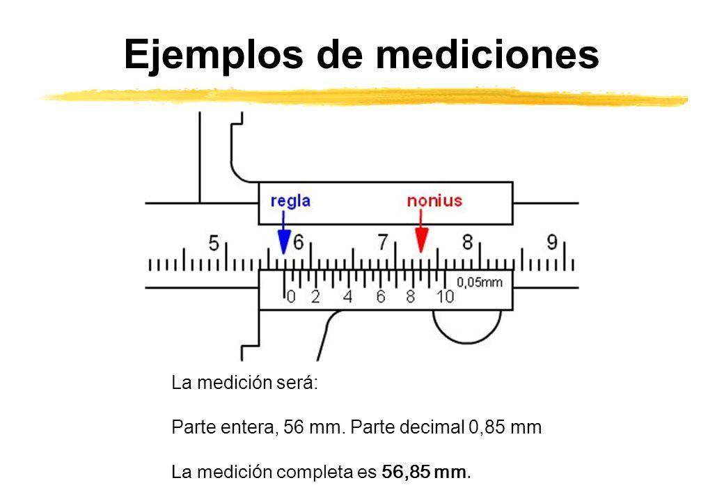 Ejemplos de mediciones La medición será: Parte entera, 56 mm. Parte decimal 0,85 mm La medici ó n completa es 56,85 mm.