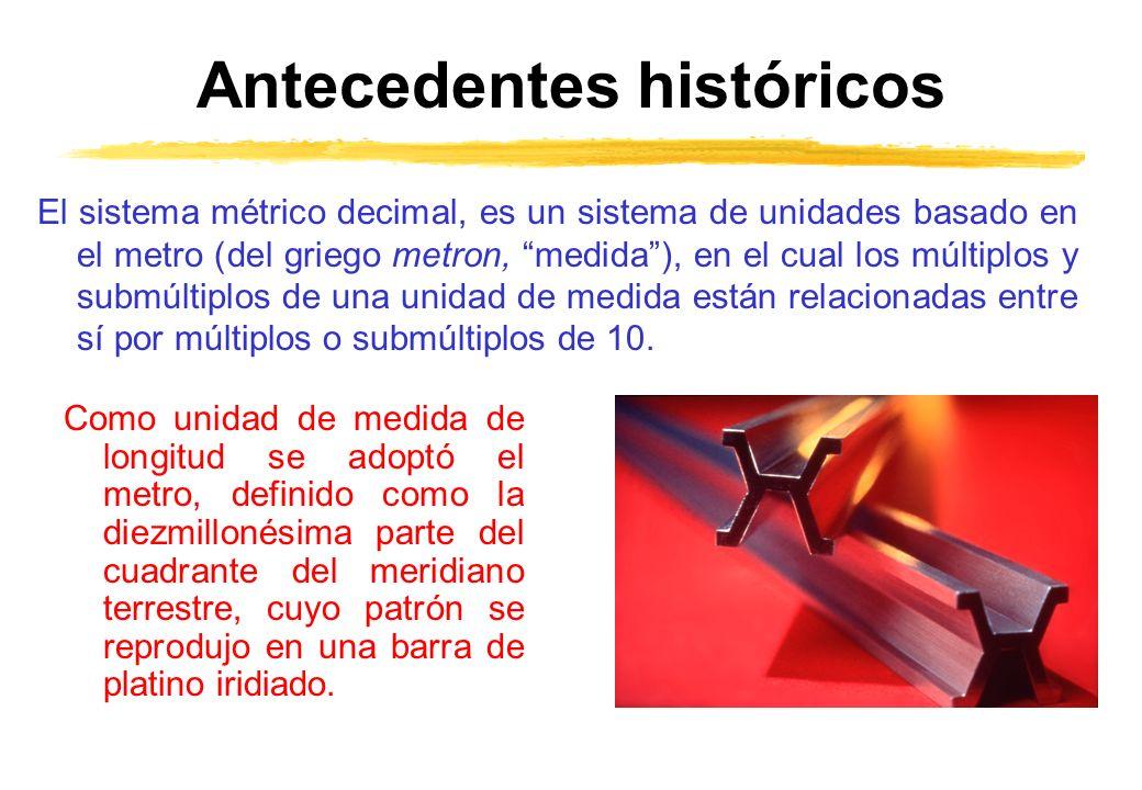 Antecedentes históricos El sistema métrico decimal, es un sistema de unidades basado en el metro (del griego metron, medida), en el cual los múltiplos y submúltiplos de una unidad de medida están relacionadas entre sí por múltiplos o submúltiplos de 10.
