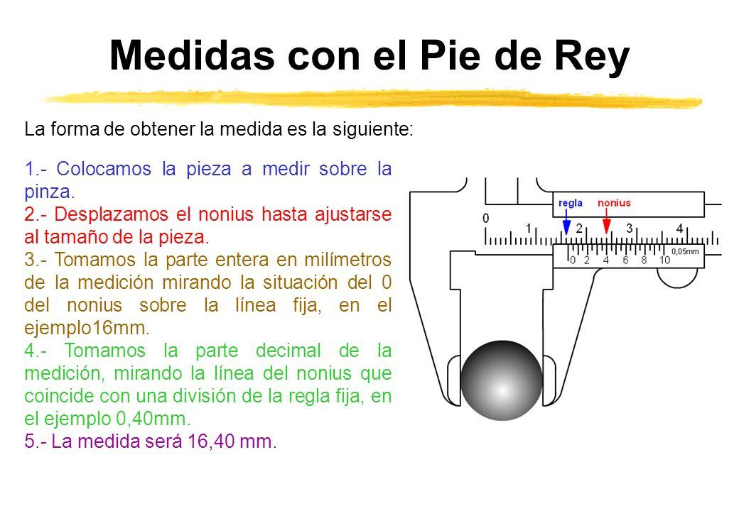 Medidas con el Pie de Rey La forma de obtener la medida es la siguiente: 1.- Colocamos la pieza a medir sobre la pinza. 2.- Desplazamos el nonius hast