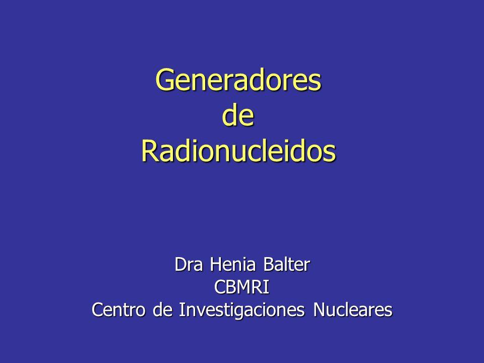 Generadores de Radionucleidos Dra Henia Balter CBMRI Centro de Investigaciones Nucleares