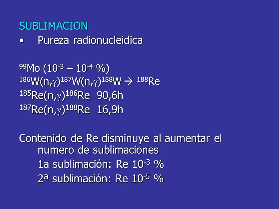 SUBLIMACION Pureza radionucleidicaPureza radionucleidica 99 Mo (10 -3 – 10 -4 %) 186 W(n, ) 187 W(n, ) 188 W 188 Re 185 Re(n, ) 186 Re 90,6h 187 Re(n,