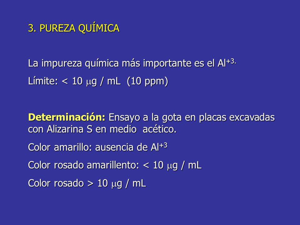 3. PUREZA QUÍMICA La impureza química más importante es el Al +3. Límite: < 10 g / mL (10 ppm) Determinación: Ensayo a la gota en placas excavadas con