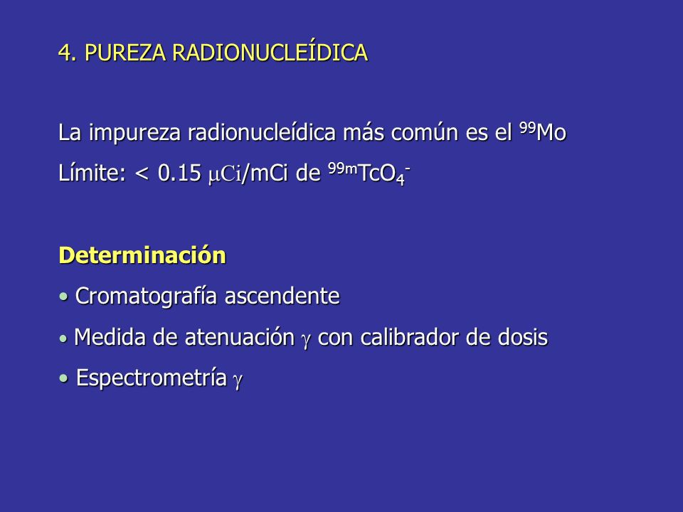 4. PUREZA RADIONUCLEÍDICA La impureza radionucleídica más común es el 99 Mo Límite: < 0.15 Ci /mCi de 99m TcO 4 - Determinación Cromatografía ascenden