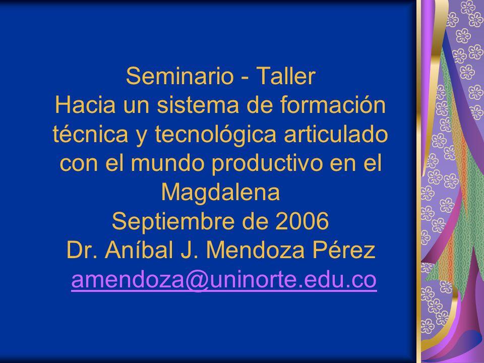 Seminario - Taller Hacia un sistema de formación técnica y tecnológica articulado con el mundo productivo en el Magdalena Septiembre de 2006 Dr.