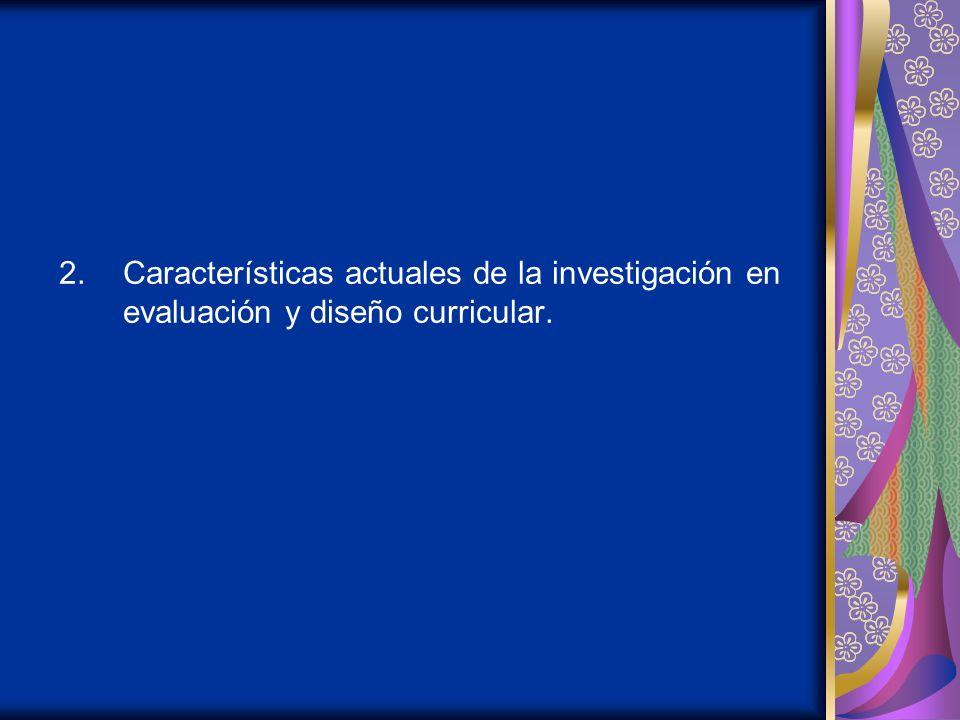 2.Características actuales de la investigación en evaluación y diseño curricular.