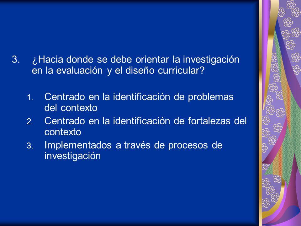 3.¿Hacia donde se debe orientar la investigación en la evaluación y el diseño curricular.
