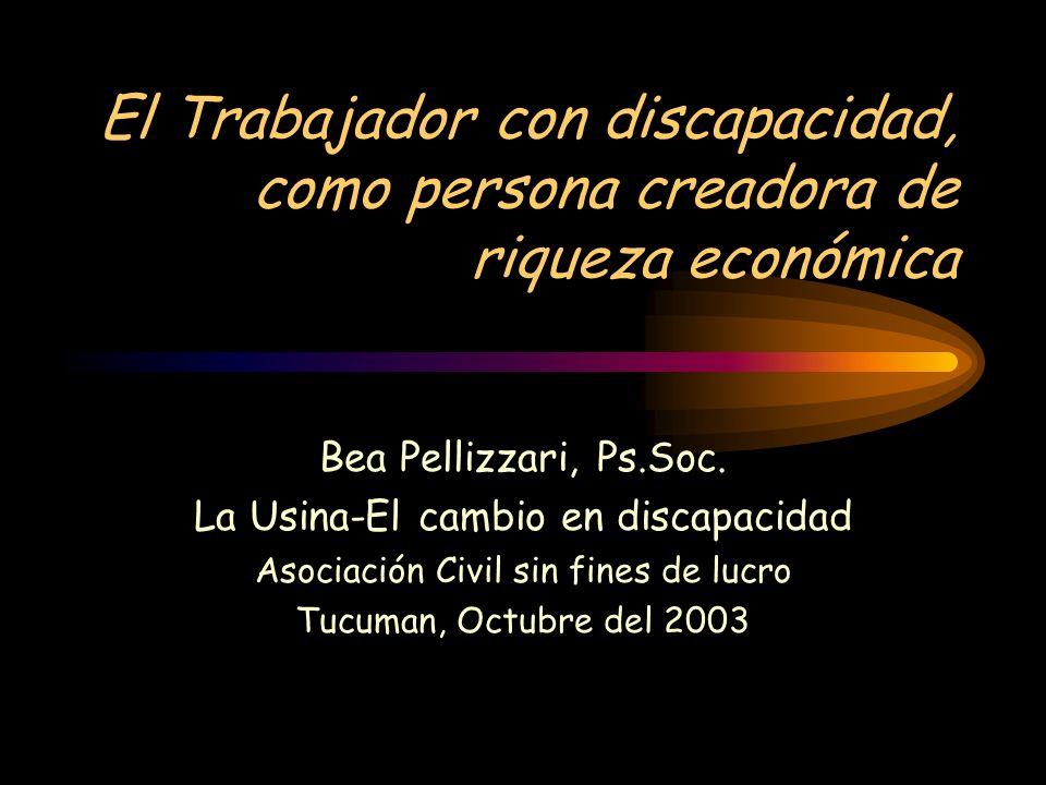 El Trabajador con discapacidad, como persona creadora de riqueza económica Bea Pellizzari, Ps.Soc. La Usina-El cambio en discapacidad Asociación Civil