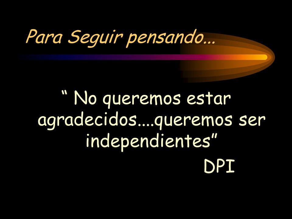 Para Seguir pensando... No queremos estar agradecidos....queremos ser independientes DPI