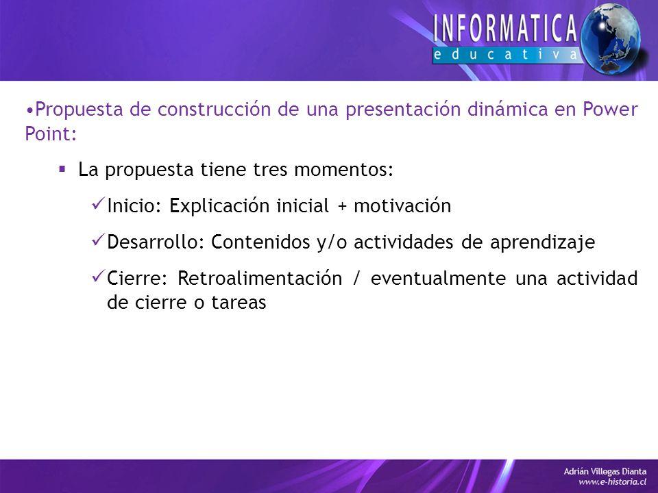 Propuesta de construcción de una presentación dinámica en Power Point: La propuesta tiene tres momentos: Inicio: Explicación inicial + motivación Desarrollo: Contenidos y/o actividades de aprendizaje Cierre: Retroalimentación / eventualmente una actividad de cierre o tareas