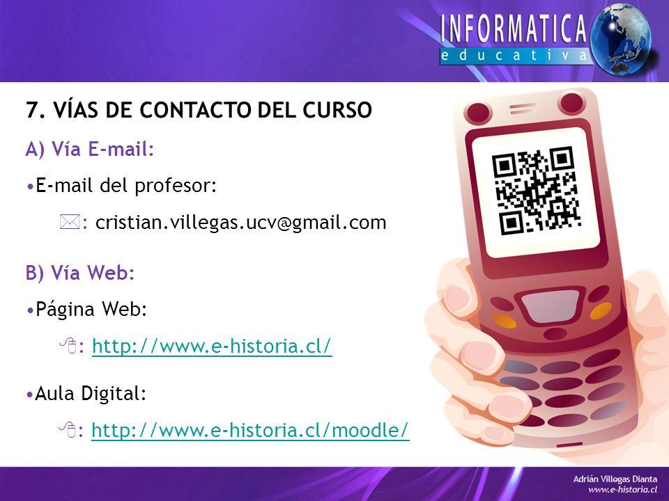 7. VÍAS DE CONTACTO DEL CURSO A) Vía E-mail: E-mail del profesor: : cristian.villegas.ucv@gmail.com B) Vía Web: Página Web: : http://www.e-historia.cl