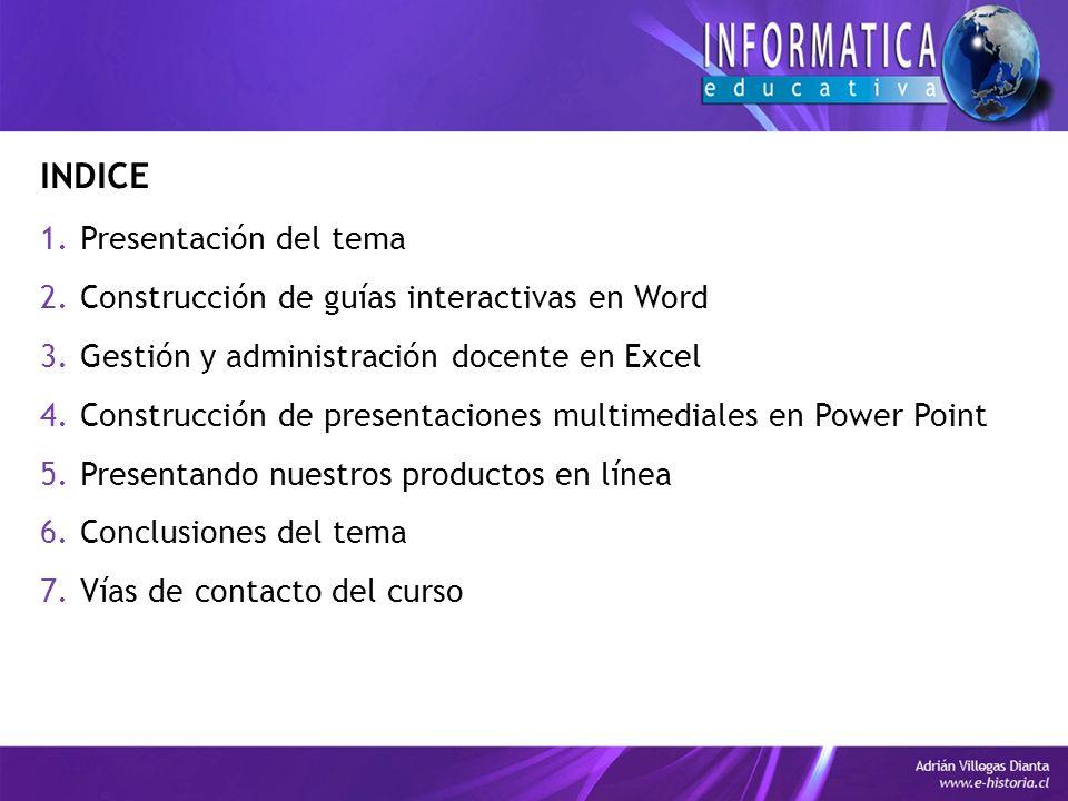 INDICE 1.Presentación del tema 2.Construcción de guías interactivas en Word 3.Gestión y administración docente en Excel 4.Construcción de presentaciones multimediales en Power Point 5.Presentando nuestros productos en línea 6.Conclusiones del tema 7.Vías de contacto del curso