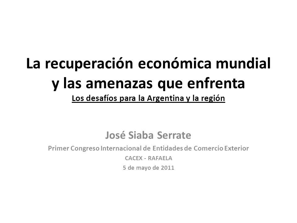 La recuperación económica mundial y las amenazas que enfrenta Los desafíos para la Argentina y la región José Siaba Serrate Primer Congreso Internacional de Entidades de Comercio Exterior CACEX - RAFAELA 5 de mayo de 2011