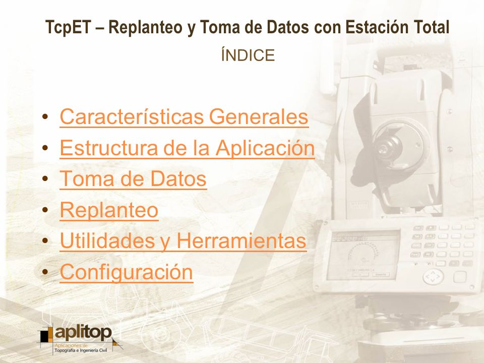 TcpET – Replanteo y Toma de Datos con Estación Total ÍNDICE Características Generales Estructura de la Aplicación Toma de Datos Replanteo Utilidades y