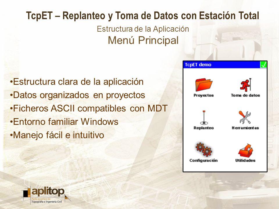 TcpET – Replanteo y Toma de Datos con Estación Total Estructura de la Aplicación Menú Principal Estructura clara de la aplicación Datos organizados en