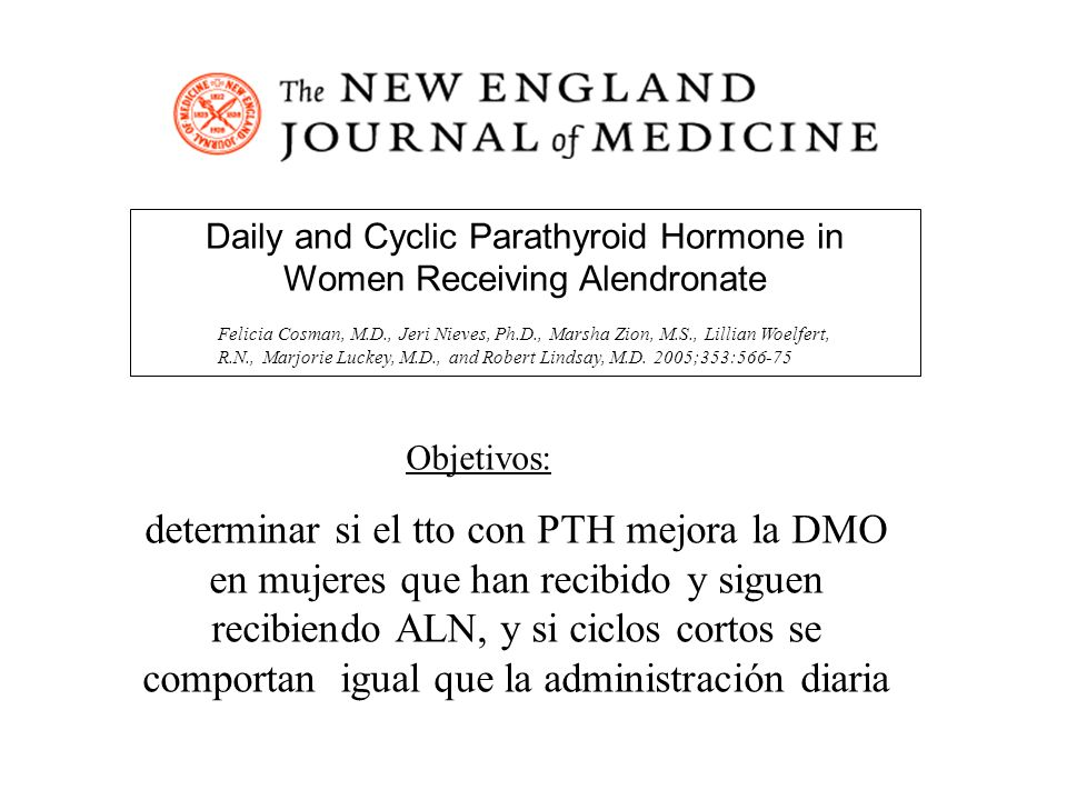 Daily and Cyclic Parathyroid Hormone in Women Receiving Alendronate Felicia Cosman, M.D., Jeri Nieves, Ph.D., Marsha Zion, M.S., Lillian Woelfert, R.N