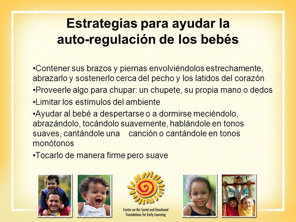 Estrategias para ayudar la auto-regulación de los bebés Contener sus brazos y piernas envolviéndolos estrechamente, abrazarlo y sostenerlo cerca del p