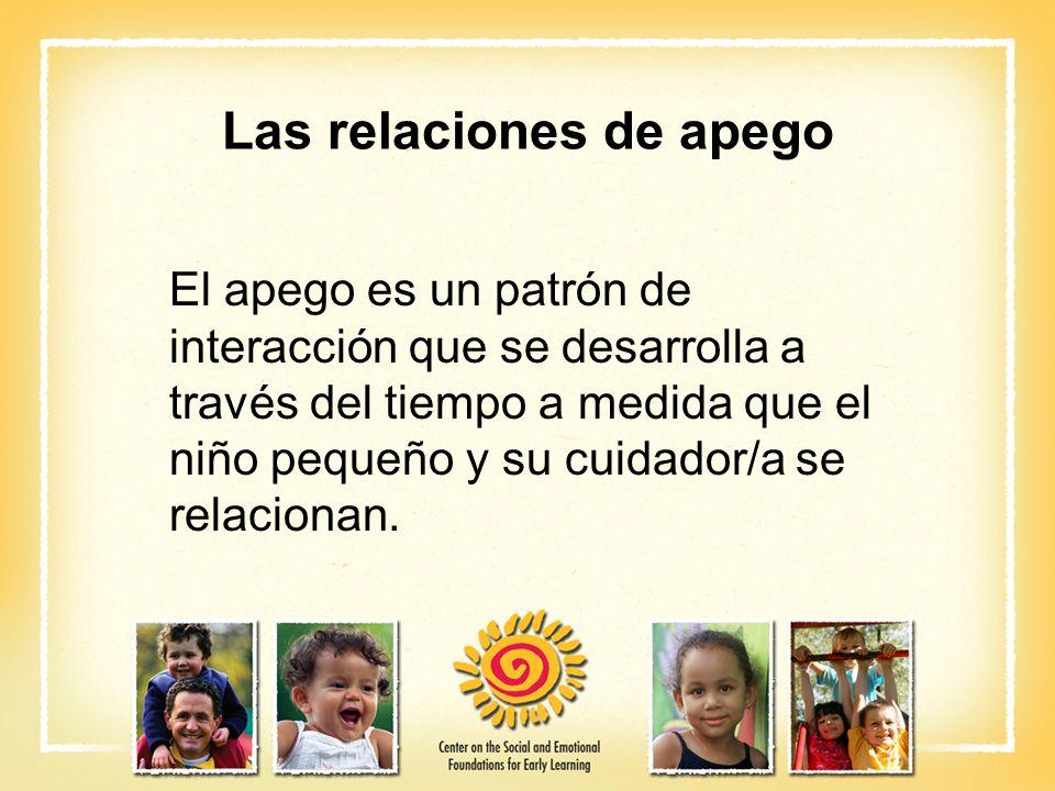 Las relaciones de apego El apego es un patrón de interacción que se desarrolla a través del tiempo a medida que el niño pequeño y su cuidador/a se rel