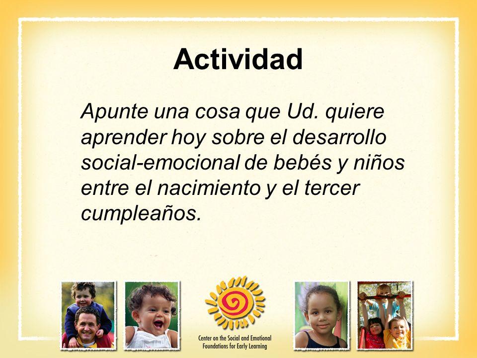 Actividad Apunte una cosa que Ud. quiere aprender hoy sobre el desarrollo social-emocional de bebés y niños entre el nacimiento y el tercer cumpleaños