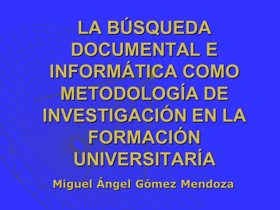 LA BÚSQUEDA DOCUMENTAL E INFORMÁTICA COMO METODOLOGÍA DE INVESTIGACIÓN EN LA FORMACIÓN UNIVERSITARÍA Miguel Ángel Gómez Mendoza