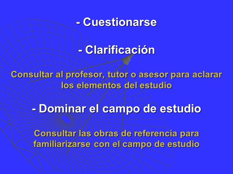 - Cuestionarse - Clarificación Consultar al profesor, tutor o asesor para aclarar los elementos del estudio - Dominar el campo de estudio Consultar las obras de referencia para familiarizarse con el campo de estudio